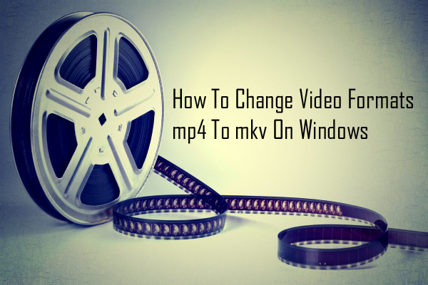 How To Change Video Formats mp4 To mkv On Windows thetechhacker