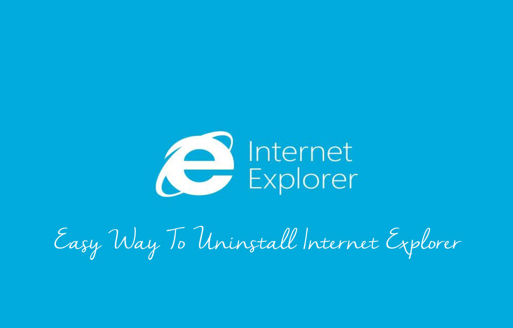 Easy Way To Uninstall Internet Explorer