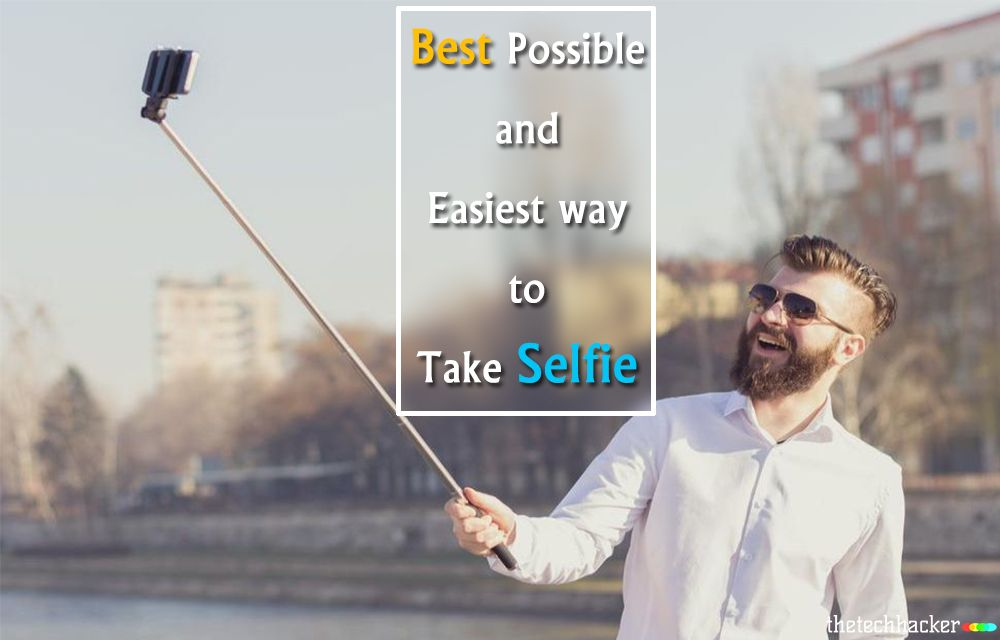 Best Possible and Easiest Ways To Take A Selfie